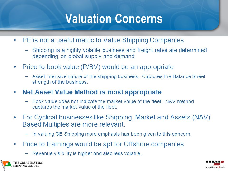 Valuation Concerns PE is not a useful metric to Value Shipping Companies –Shipping is a highly volatile business and freight rates are determined depending on global supply and demand.
