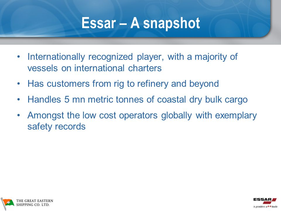 Essar – A snapshot Internationally recognized player, with a majority of vessels on international charters Has customers from rig to refinery and beyond Handles 5 mn metric tonnes of coastal dry bulk cargo Amongst the low cost operators globally with exemplary safety records