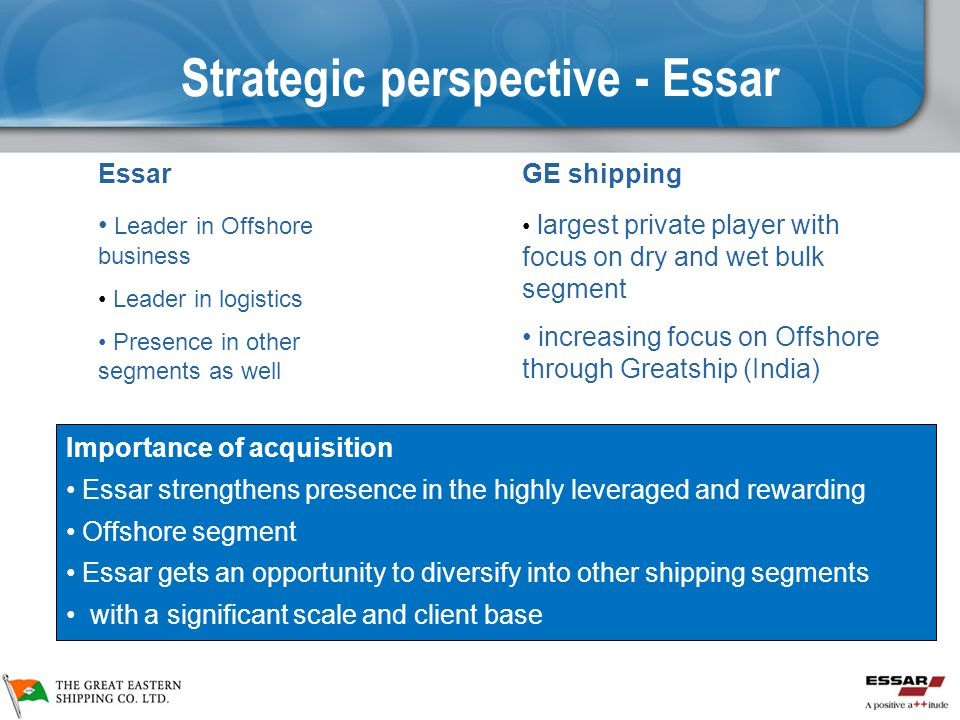 Strategic perspective - Essar Essar Leader in Offshore business Leader in logistics Presence in other segments as well GE shipping largest private player with focus on dry and wet bulk segment increasing focus on Offshore through Greatship (India) Importance of acquisition Essar strengthens presence in the highly leveraged and rewarding Offshore segment Essar gets an opportunity to diversify into other shipping segments with a significant scale and client base
