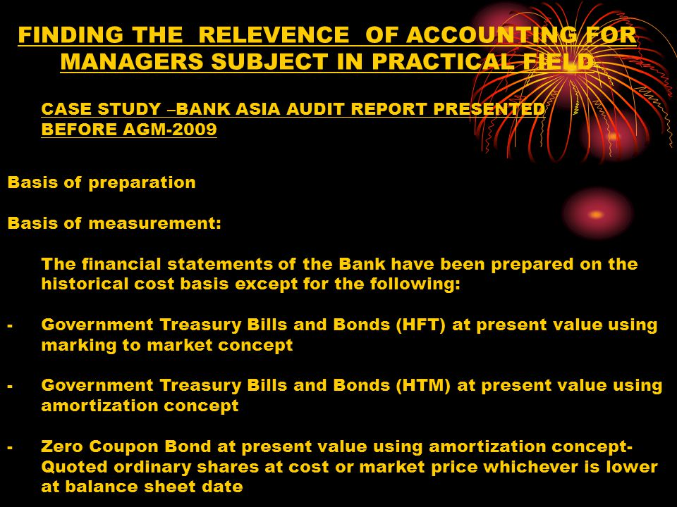 FINDING THE RELEVENCE OF ACCOUNTING FOR MANAGERS SUBJECT IN PRACTICAL FIELD Basis of preparation Basis of measurement: The financial statements of the Bank have been prepared on the historical cost basis except for the following: -Government Treasury Bills and Bonds (HFT) at present value using marking to market concept -Government Treasury Bills and Bonds (HTM) at present value using amortization concept -Zero Coupon Bond at present value using amortization concept- Quoted ordinary shares at cost or market price whichever is lower at balance sheet date CASE STUDY –BANK ASIA AUDIT REPORT PRESENTED BEFORE AGM-2009