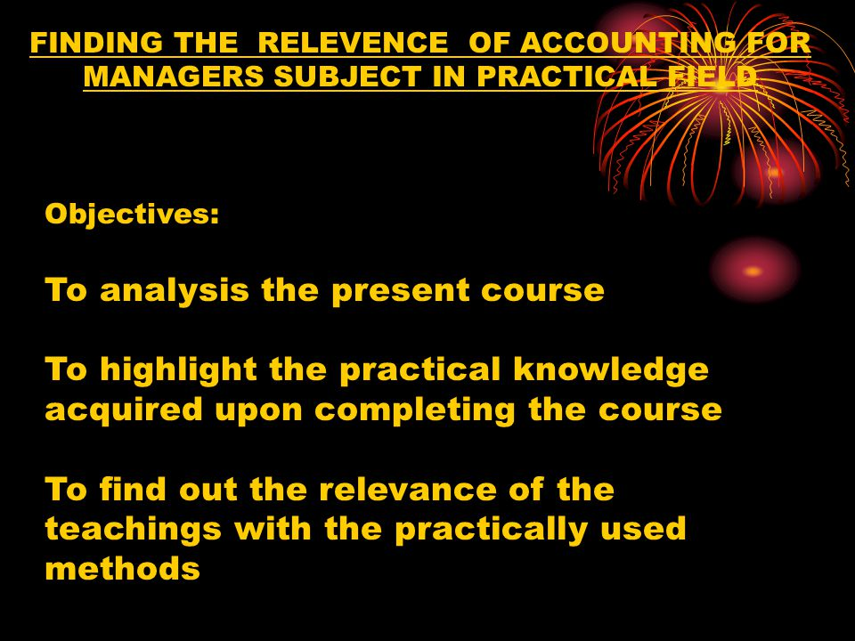 FINDING THE RELEVENCE OF ACCOUNTING FOR MANAGERS SUBJECT IN PRACTICAL FIELD Objectives: To analysis the present course To highlight the practical knowledge acquired upon completing the course To find out the relevance of the teachings with the practically used methods