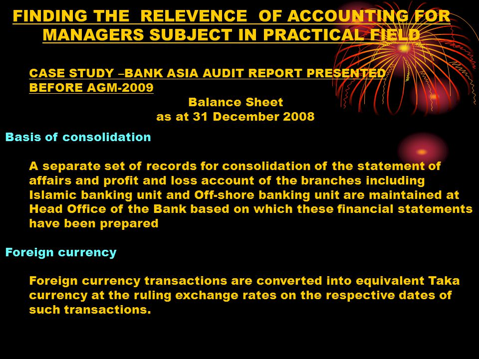 FINDING THE RELEVENCE OF ACCOUNTING FOR MANAGERS SUBJECT IN PRACTICAL FIELD Basis of consolidation A separate set of records for consolidation of the statement of affairs and profit and loss account of the branches including Islamic banking unit and Off-shore banking unit are maintained at Head Office of the Bank based on which these financial statements have been prepared Foreign currency Foreign currency transactions are converted into equivalent Taka currency at the ruling exchange rates on the respective dates of such transactions.