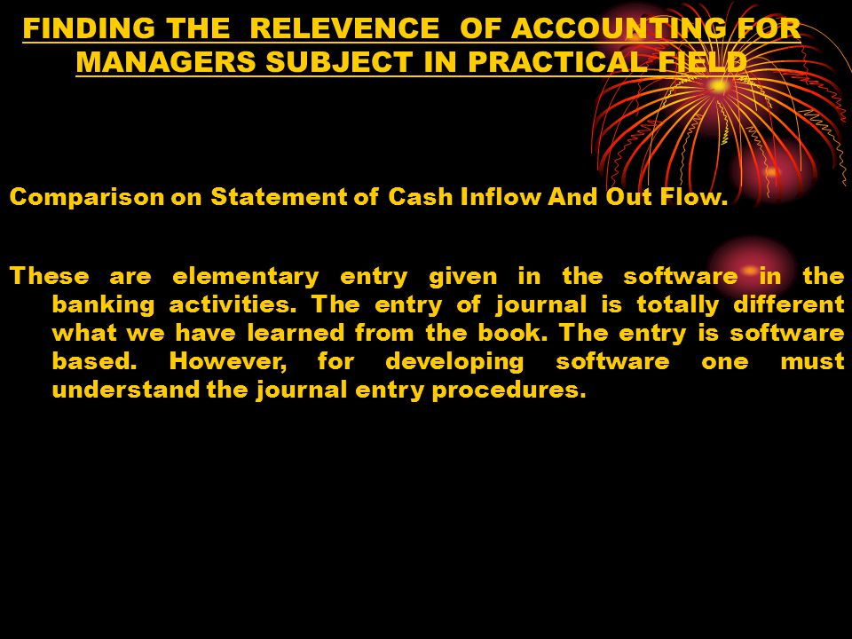 FINDING THE RELEVENCE OF ACCOUNTING FOR MANAGERS SUBJECT IN PRACTICAL FIELD Comparison on Statement of Cash Inflow And Out Flow.