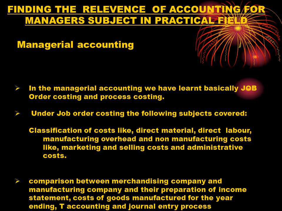 FINDING THE RELEVENCE OF ACCOUNTING FOR MANAGERS SUBJECT IN PRACTICAL FIELD In the Process Costing accounting we have learnt the following subjects:  Differences between job order and process costing  Equivalent Units of Productions  Weighted Average method  Production report Process costing Account