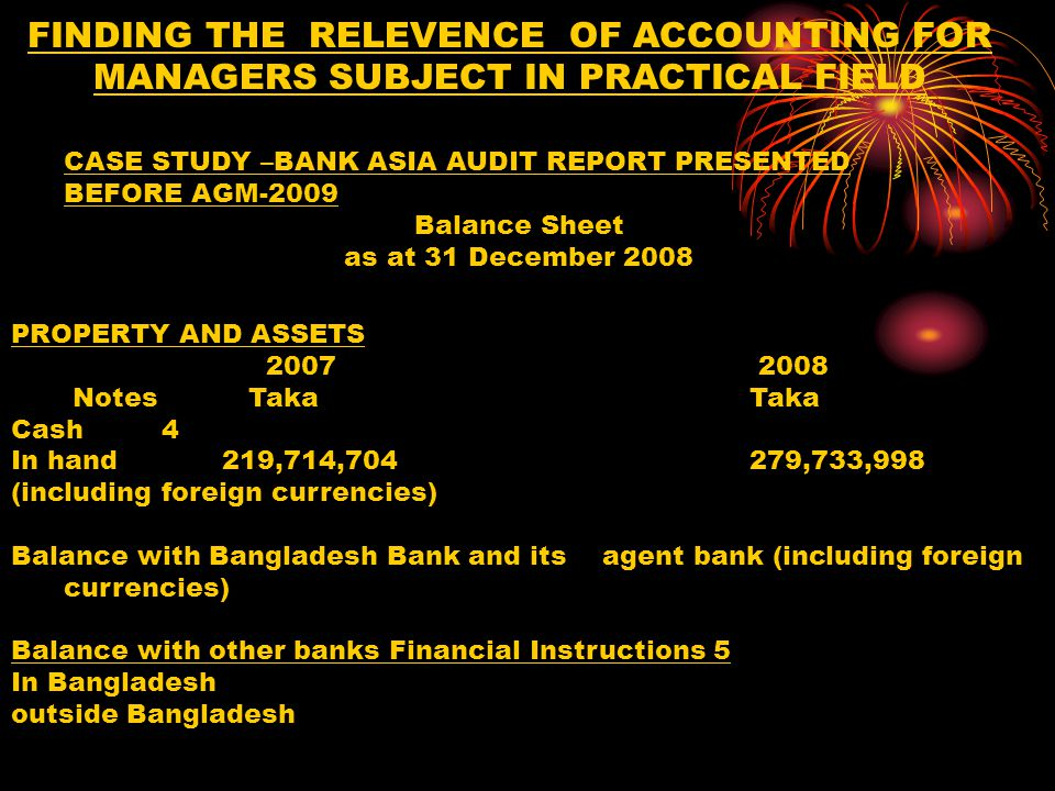 FINDING THE RELEVENCE OF ACCOUNTING FOR MANAGERS SUBJECT IN PRACTICAL FIELD PROPERTY AND ASSETS 2007 2008 Taka Taka Money at call and on short notice 6 Investments 7 Government Others Loans and advances/investments 8 Fixed assets including premises, furniture and fixtures 9 Other assets Non - banking assets Total assets CASE STUDY –BANK ASIA AUDIT REPORT PRESENTED BEFORE AGM-2009 Balance Sheet as at 31 December 2008