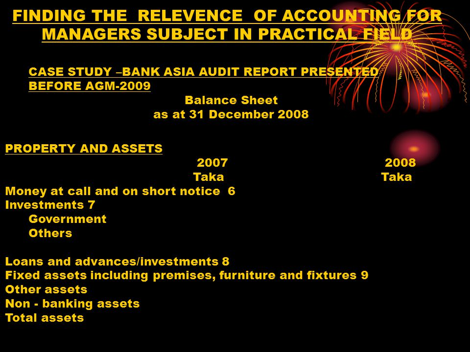 FINDING THE RELEVENCE OF ACCOUNTING FOR MANAGERS SUBJECT IN PRACTICAL FIELD Statement of Liquidity-----cont Fixed assets are on the basis of their useful lives Other assets are on the basis of their realization /adjustments Borrowings from other banks, financial institutions and agents as per their maturity/repayment terms Deposits and other accounts are on the basis of their maturity terms and behavioral past trend Other liabilities are on the basis of their payment/ adjustments schedule CASE STUDY –BANK ASIA AUDIT REPORT PRESENTED BEFORE AGM-2009 Balance Sheet as at 31 December 2008