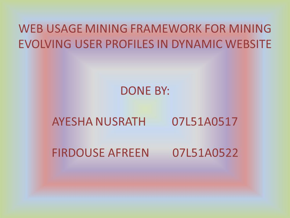 WEB USAGE MINING FRAMEWORK FOR MINING EVOLVING USER PROFILES IN DYNAMIC WEBSITE DONE BY: AYESHA NUSRATH 07L51A0517 FIRDOUSE AFREEN 07L51A0522