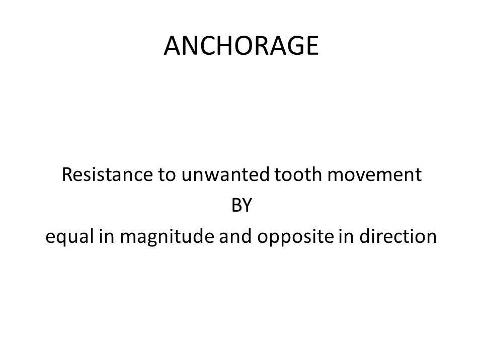 ANCHORAGE Resistance to unwanted tooth movement BY equal in magnitude and opposite in direction