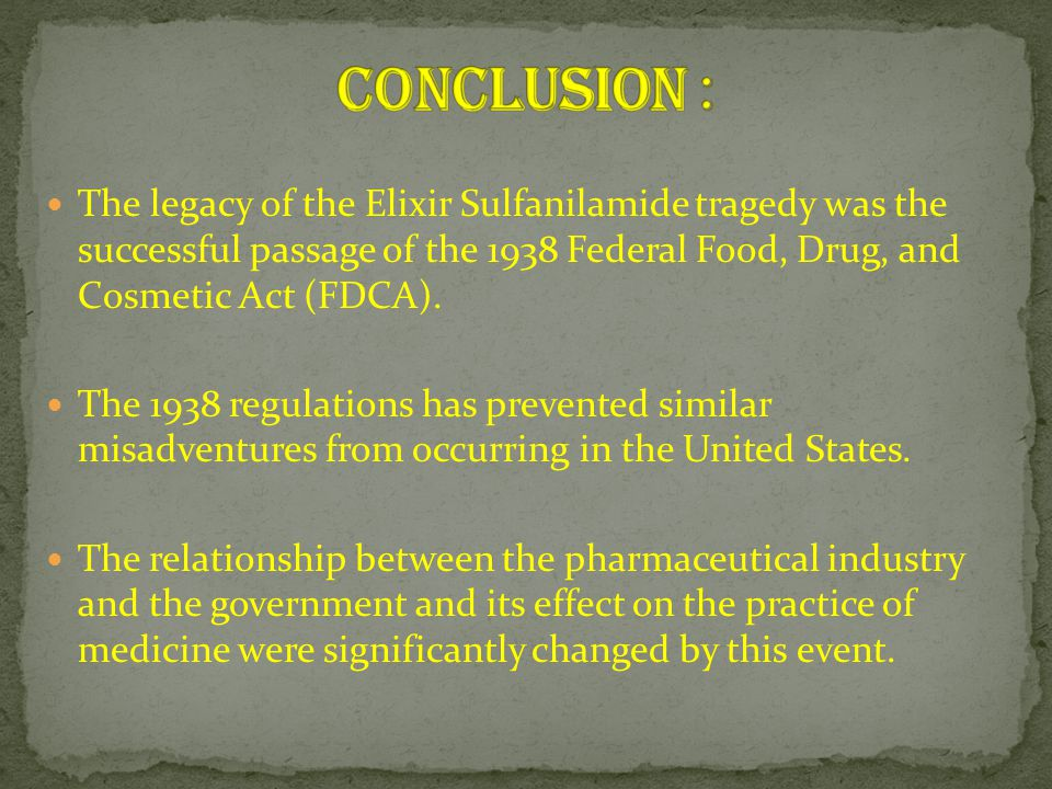 The legacy of the Elixir Sulfanilamide tragedy was the successful passage of the 1938 Federal Food, Drug, and Cosmetic Act (FDCA). The 1938 regulation