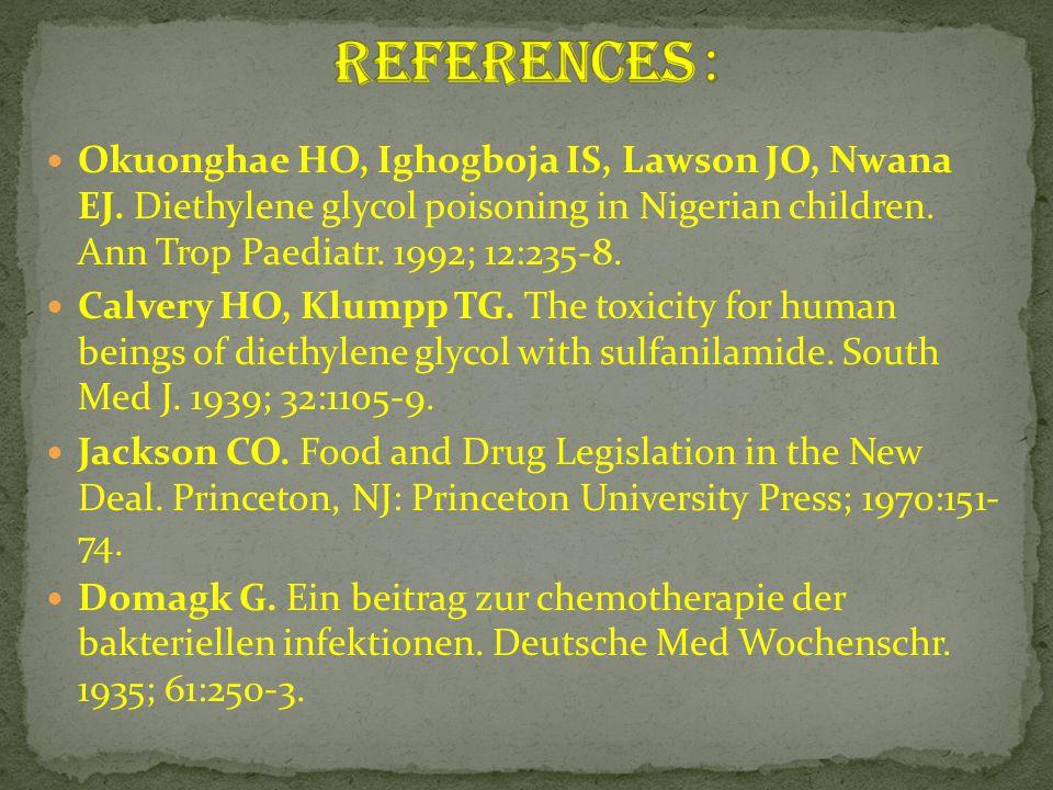 Okuonghae HO, Ighogboja IS, Lawson JO, Nwana EJ. Diethylene glycol poisoning in Nigerian children. Ann Trop Paediatr. 1992; 12:235-8. Calvery HO, Klum