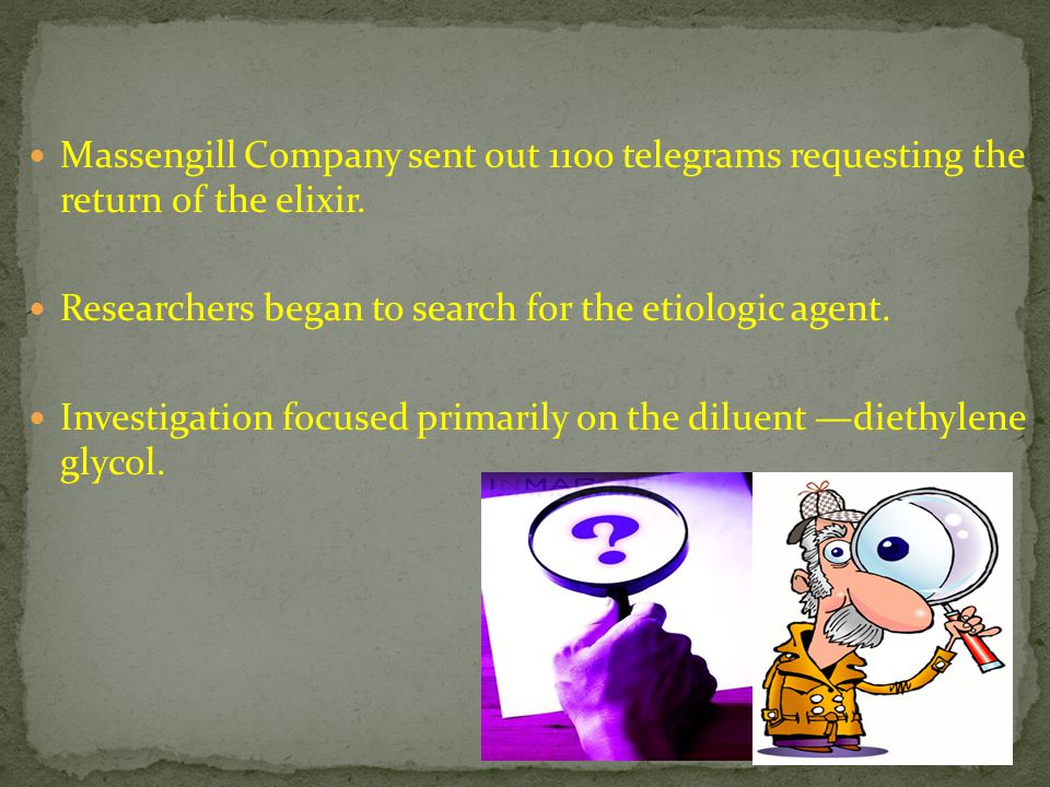 Massengill Company sent out 1100 telegrams requesting the return of the elixir. Researchers began to search for the etiologic agent. Investigation foc
