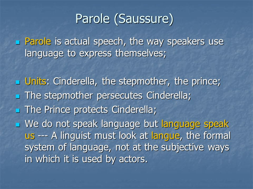 Parole (Saussure) Parole is actual speech, the way speakers use language to express themselves; Parole is actual speech, the way speakers use language