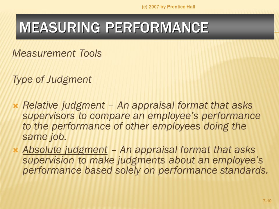 MEASURING PERFORMANCE Measurement Tools Type of Judgment  Relative judgment – An appraisal format that asks supervisors to compare an employee's perf