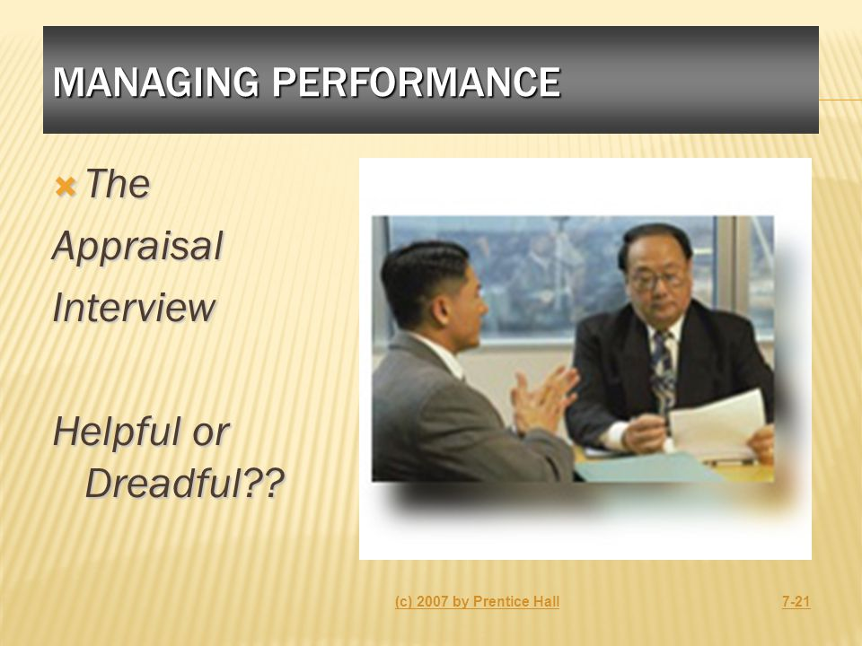 MANAGING PERFORMANCE  The AppraisalInterview Helpful or Dreadful?? (c) 2007 by Prentice Hall7-21