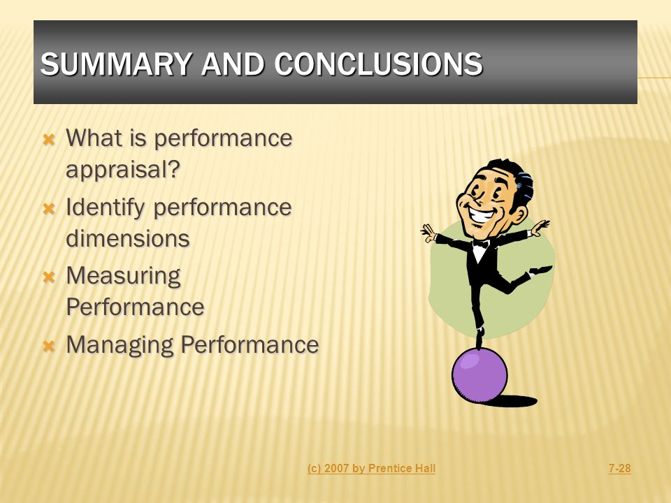SUMMARY AND CONCLUSIONS  What is performance appraisal?  Identify performance dimensions  Measuring Performance  Managing Performance (c) 2007 by