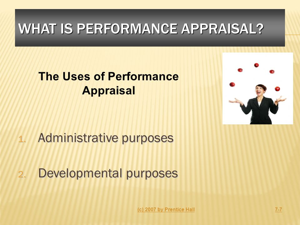WHAT IS PERFORMANCE APPRAISAL? 1. Administrative purposes 2. Developmental purposes (c) 2007 by Prentice Hall7-7 The Uses of Performance Appraisal
