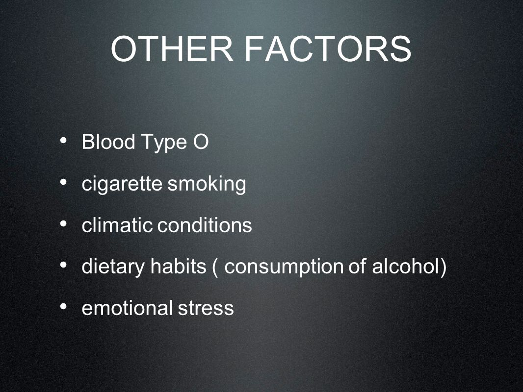 OTHER FACTORS Blood Type O cigarette smoking climatic conditions dietary habits ( consumption of alcohol) emotional stress