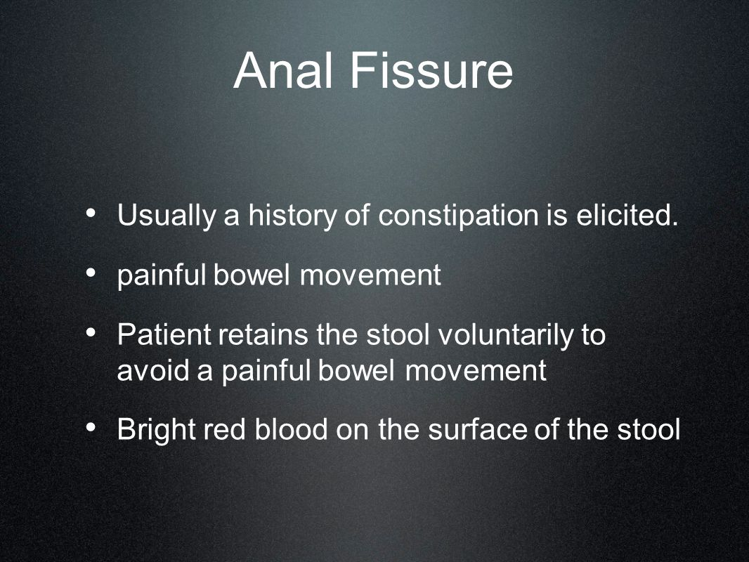 Anal Fissure Usually a history of constipation is elicited. painful bowel movement Patient retains the stool voluntarily to avoid a painful bowel move