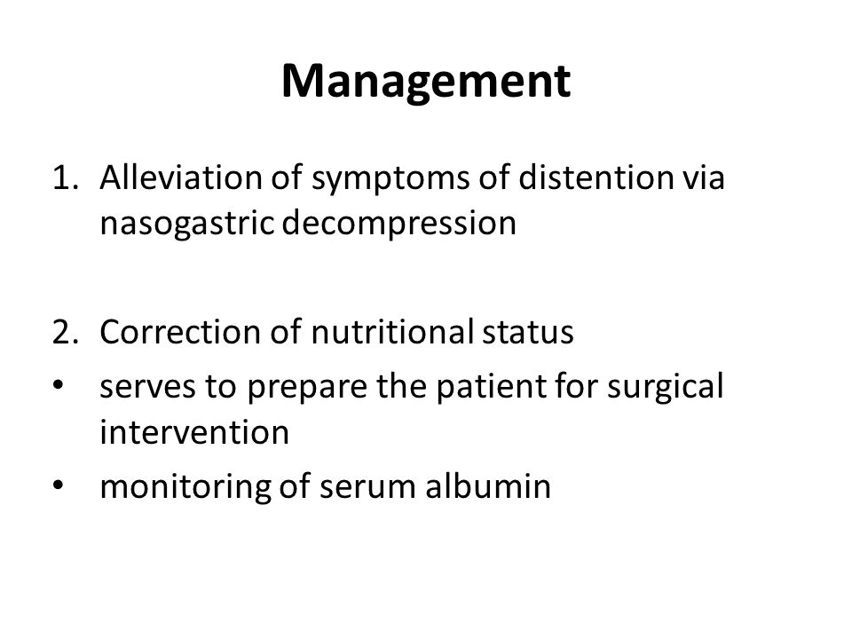 Management 1.Alleviation of symptoms of distention via nasogastric decompression 2.Correction of nutritional status serves to prepare the patient for surgical intervention monitoring of serum albumin