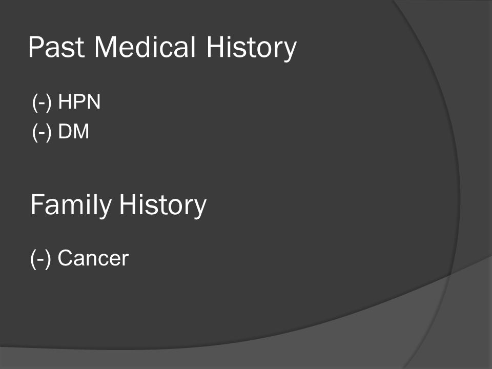 Past Medical History (-) HPN (-) DM Family History (-) Cancer
