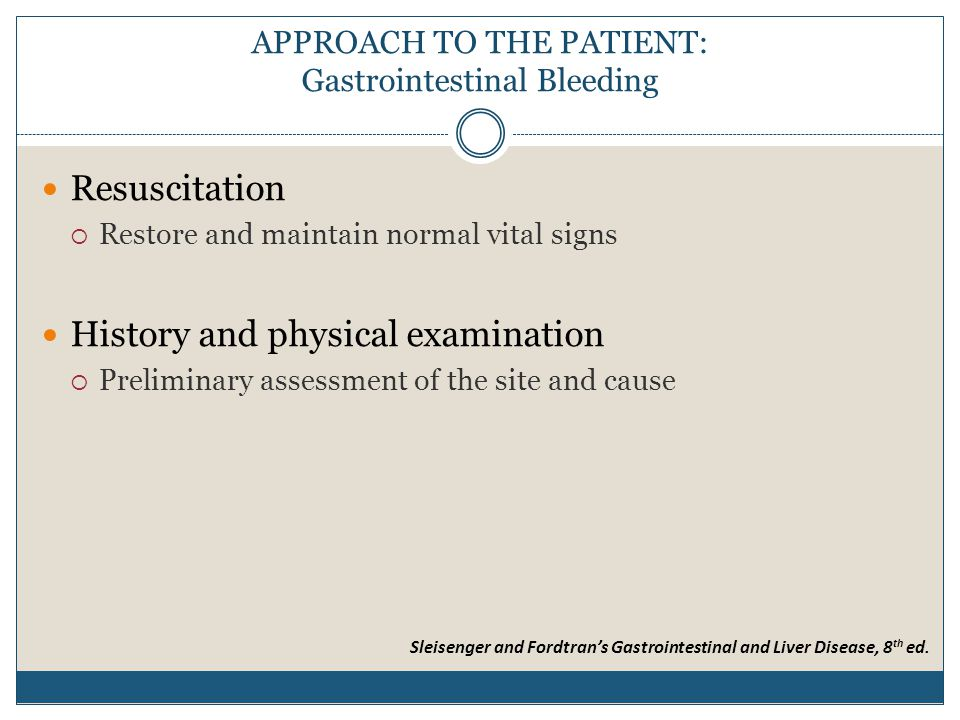APPROACH TO THE PATIENT: Gastrointestinal Bleeding Resuscitation  Restore and maintain normal vital signs History and physical examination  Preliminary assessment of the site and cause Sleisenger and Fordtran's Gastrointestinal and Liver Disease, 8 th ed.