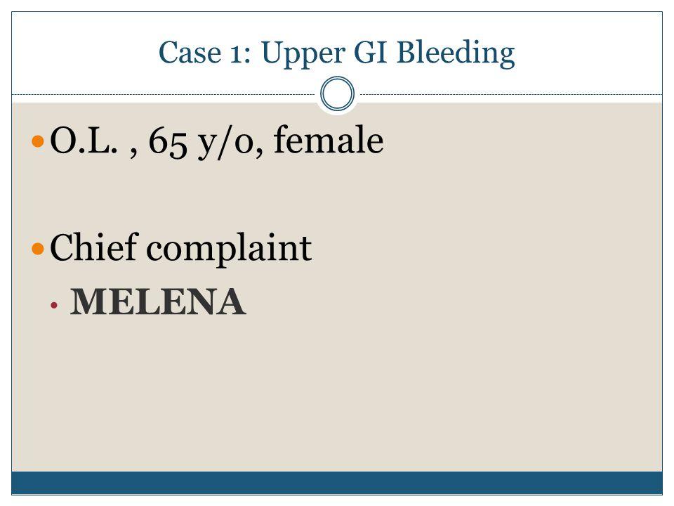 O.L., 65 y/o, female Chief complaint MELENA