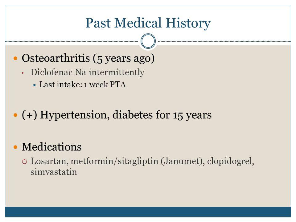 Past Medical History Osteoarthritis (5 years ago) Diclofenac Na intermittently  Last intake: 1 week PTA (+) Hypertension, diabetes for 15 years Medications  Losartan, metformin/sitagliptin (Janumet), clopidogrel, simvastatin