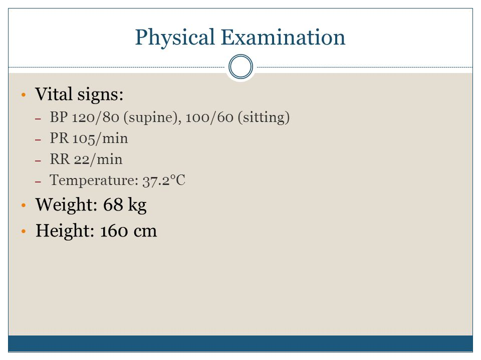 Physical Examination Vital signs: – BP 120/80 (supine), 100/60 (sitting) – PR 105/min – RR 22/min – Temperature: 37.2°C Weight: 68 kg Height: 160 cm