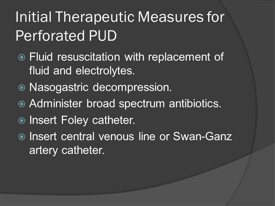 Initial Therapeutic Measures for Perforated PUD  Fluid resuscitation with replacement of fluid and electrolytes.  Nasogastric decompression.  Admin