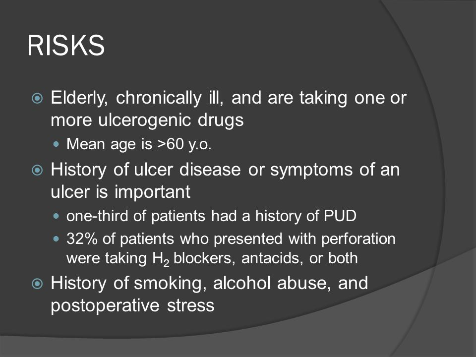 RISKS  Elderly, chronically ill, and are taking one or more ulcerogenic drugs Mean age is >60 y.o.  History of ulcer disease or symptoms of an ulcer