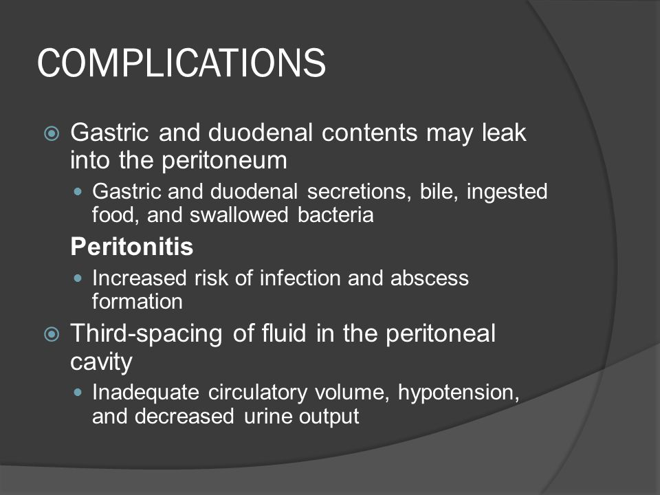 COMPLICATIONS  Gastric and duodenal contents may leak into the peritoneum Gastric and duodenal secretions, bile, ingested food, and swallowed bacteri