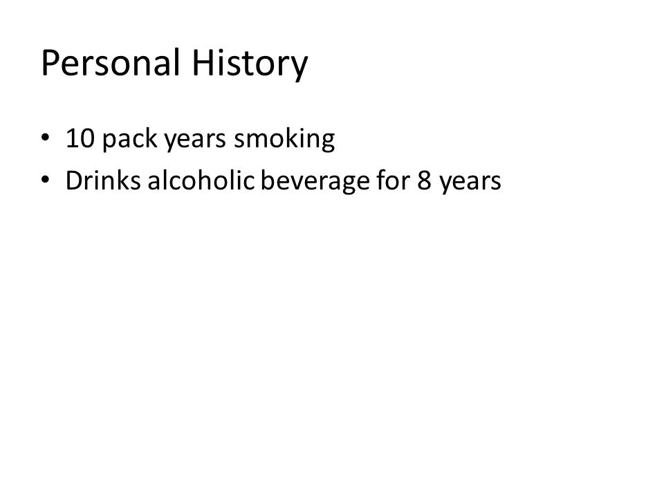 Personal History 10 pack years smoking Drinks alcoholic beverage for 8 years