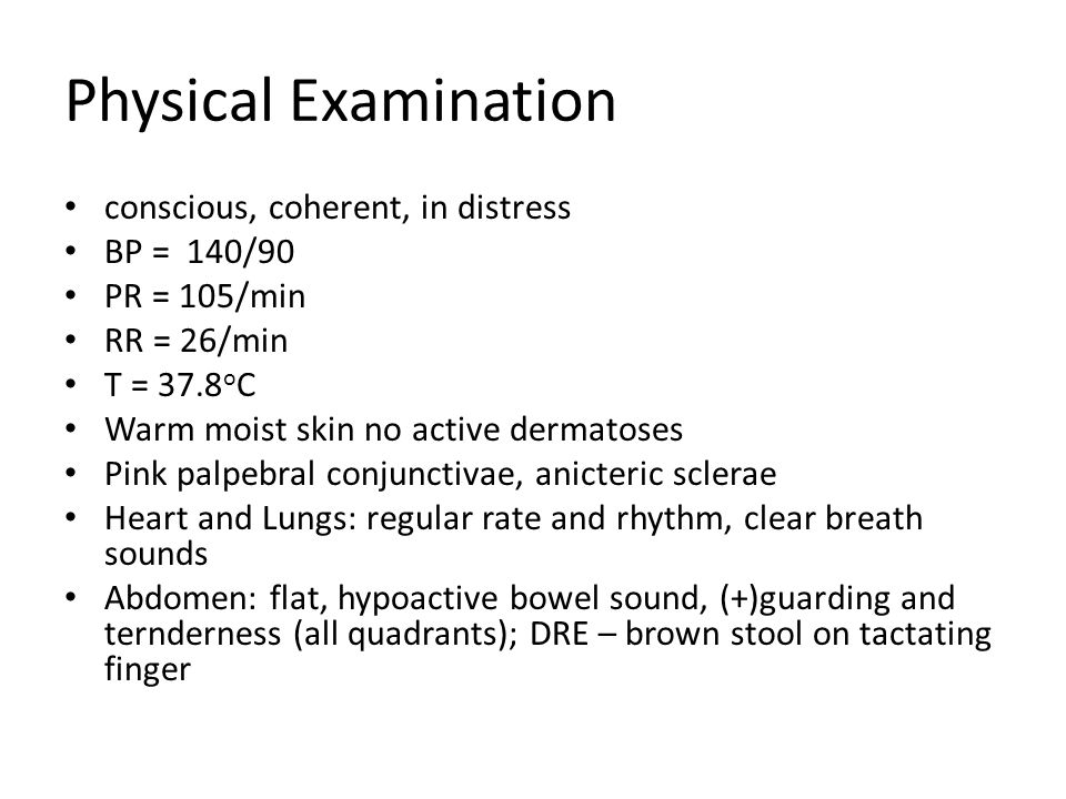 Physical Examination conscious, coherent, in distress BP = 140/90 PR = 105/min RR = 26/min T = 37.8 o C Warm moist skin no active dermatoses Pink palp