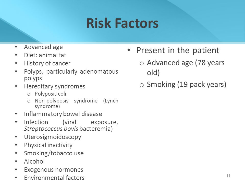 Risk Factors Advanced age Diet: animal fat History of cancer Polyps, particularly adenomatous polyps Hereditary syndromes o Polyposis coli o Non-polyp