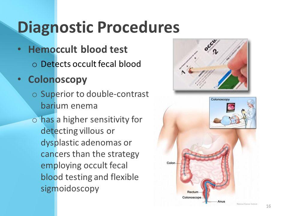 Diagnostic Procedures Hemoccult blood test o Detects occult fecal blood Colonoscopy o Superior to double-contrast barium enema o has a higher sensitiv
