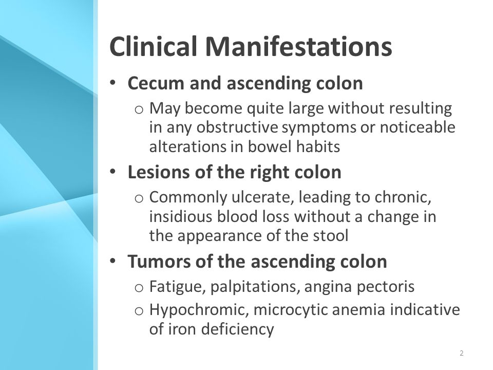 Clinical Manifestations Cecum and ascending colon o May become quite large without resulting in any obstructive symptoms or noticeable alterations in