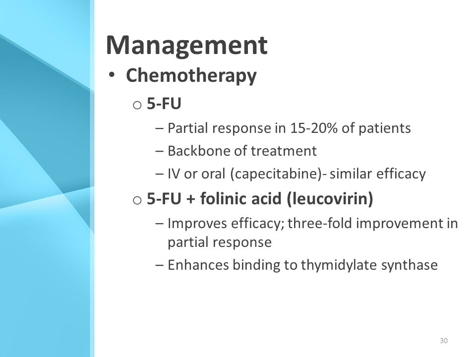 Management Chemotherapy o 5-FU –Partial response in 15-20% of patients –Backbone of treatment –IV or oral (capecitabine)- similar efficacy o 5-FU + fo