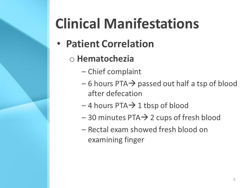 Clinical Manifestations Patient Correlation o Hematochezia –Chief complaint –6 hours PTA  passed out half a tsp of blood after defecation –4 hours PT