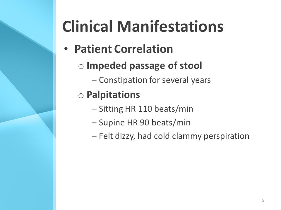 Clinical Manifestations Patient Correlation o Impeded passage of stool –Constipation for several years o Palpitations –Sitting HR 110 beats/min –Supin