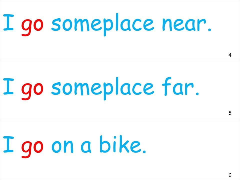 I go someplace near. I go someplace far. I go on a bike. 4 5 6