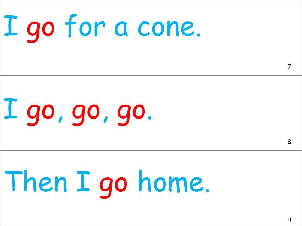 I go for a cone. I go, go, go. Then I go home. 7 8 9