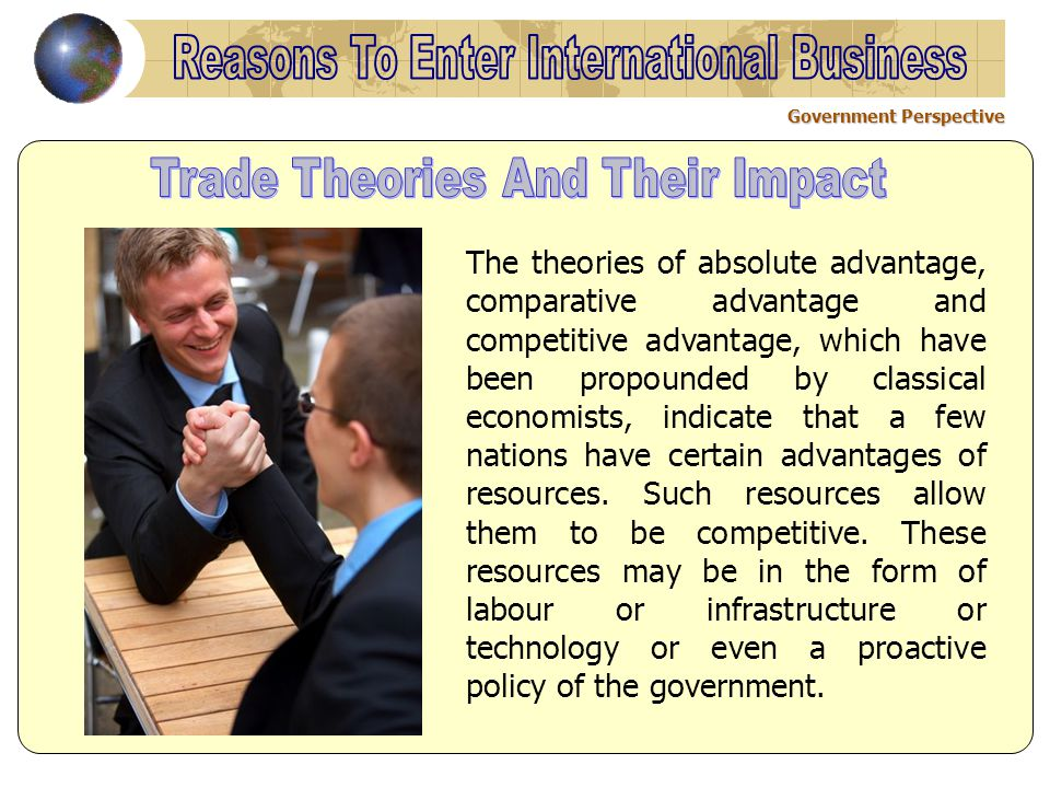 Government Perspective The theories of absolute advantage, comparative advantage and competitive advantage, which have been propounded by classical economists, indicate that a few nations have certain advantages of resources.