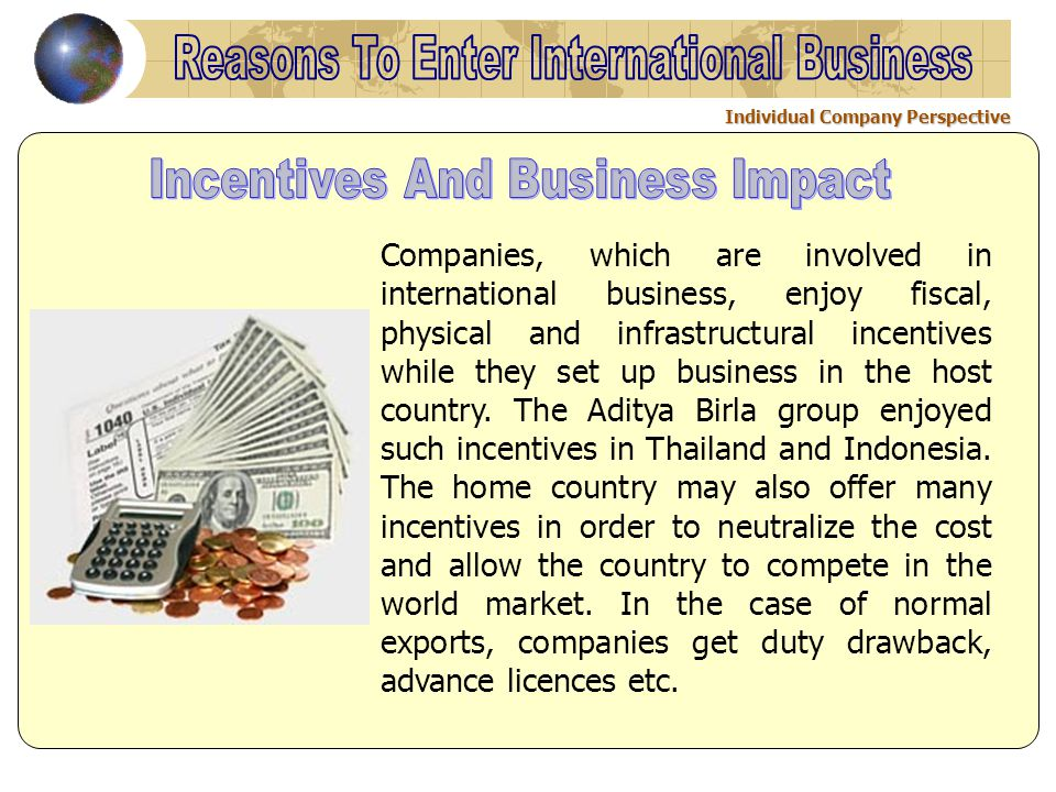 Individual Company Perspective Companies, which are involved in international business, enjoy fiscal, physical and infrastructural incentives while they set up business in the host country.