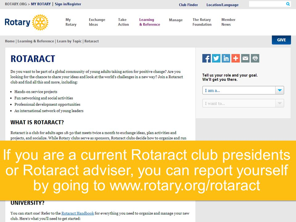 If you are a current Rotaract club presidents or Rotaract adviser, you can report yourself by going to www.rotary.org/rotaract