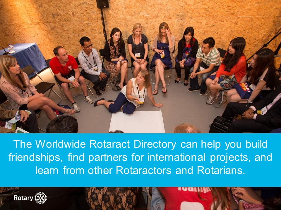 The Worldwide Rotaract Directory can help you build friendships, find partners for international projects, and learn from other Rotaractors and Rotarians.