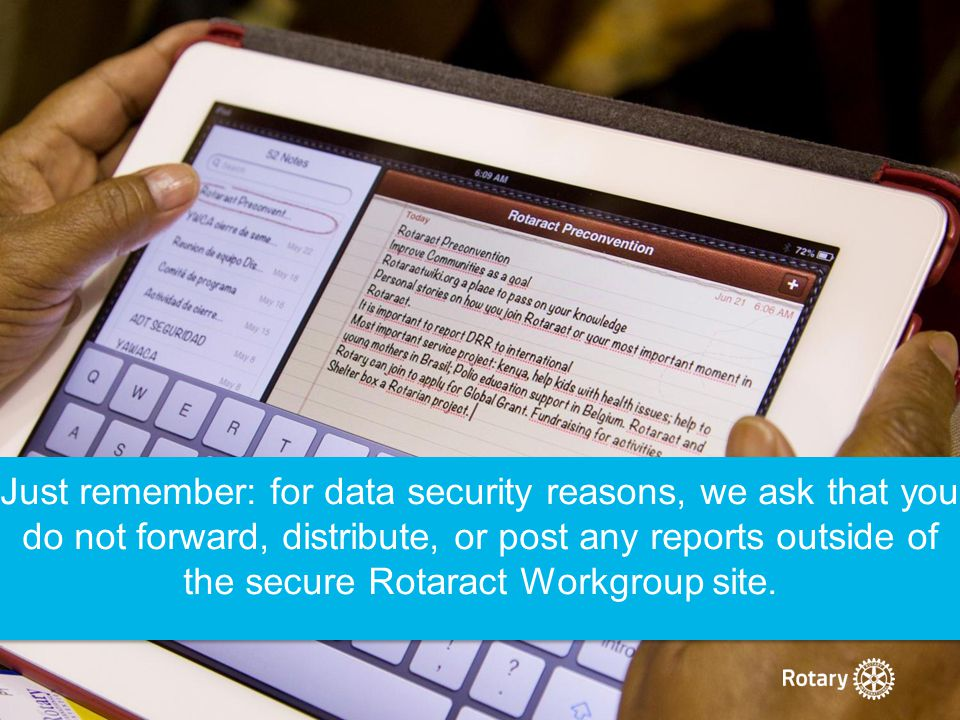 Just remember: for data security reasons, we ask that you do not forward, distribute, or post any reports outside of the secure Rotaract Workgroup sit