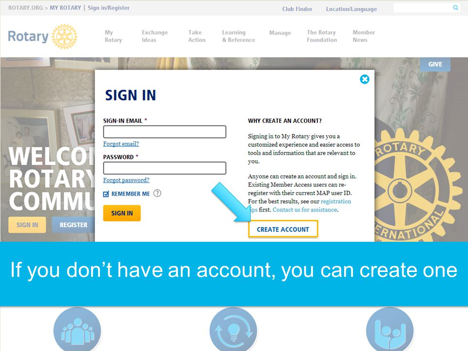 TROUBLESHOOTING: When you create an account, you must use the same email address that was reported to Rotary International for your role.