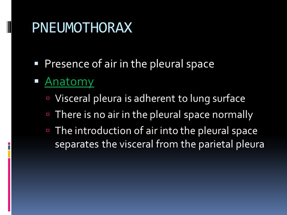 PNEUMOTHORAX  Presence of air in the pleural space  Anatomy  Visceral pleura is adherent to lung surface  There is no air in the pleural space nor