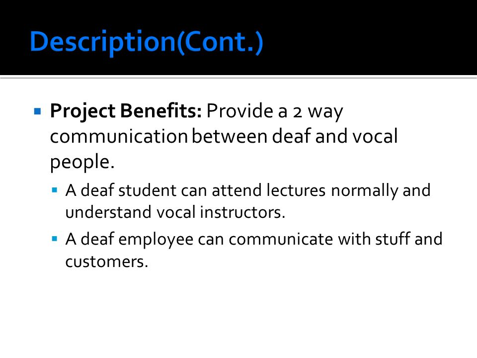  Project Benefits: Provide a 2 way communication between deaf and vocal people.
