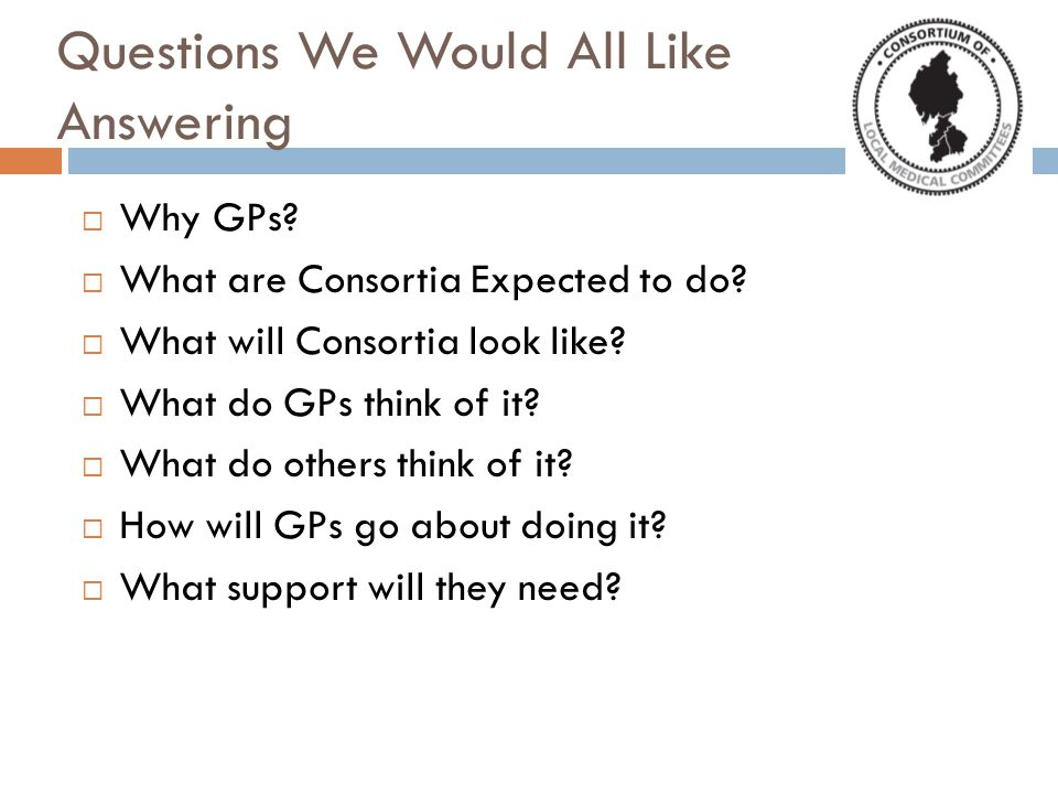 Questions We Would All Like Answering  Why GPs.  What are Consortia Expected to do.
